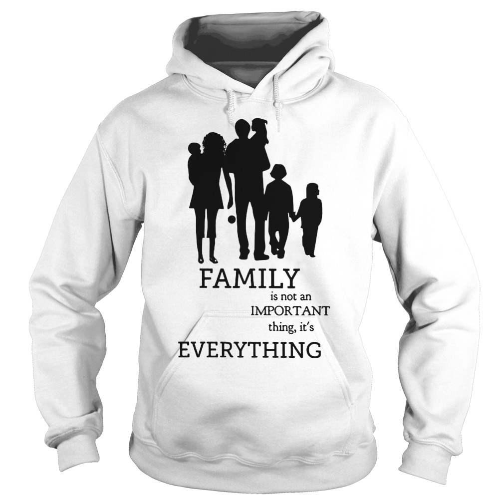 Family Is Not An Important Thing, It's Everything Hoodie