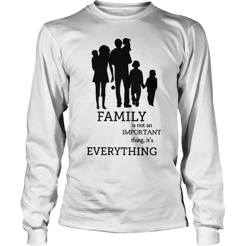 Family Is Not An Important Thing, It's Everything Longsleeve