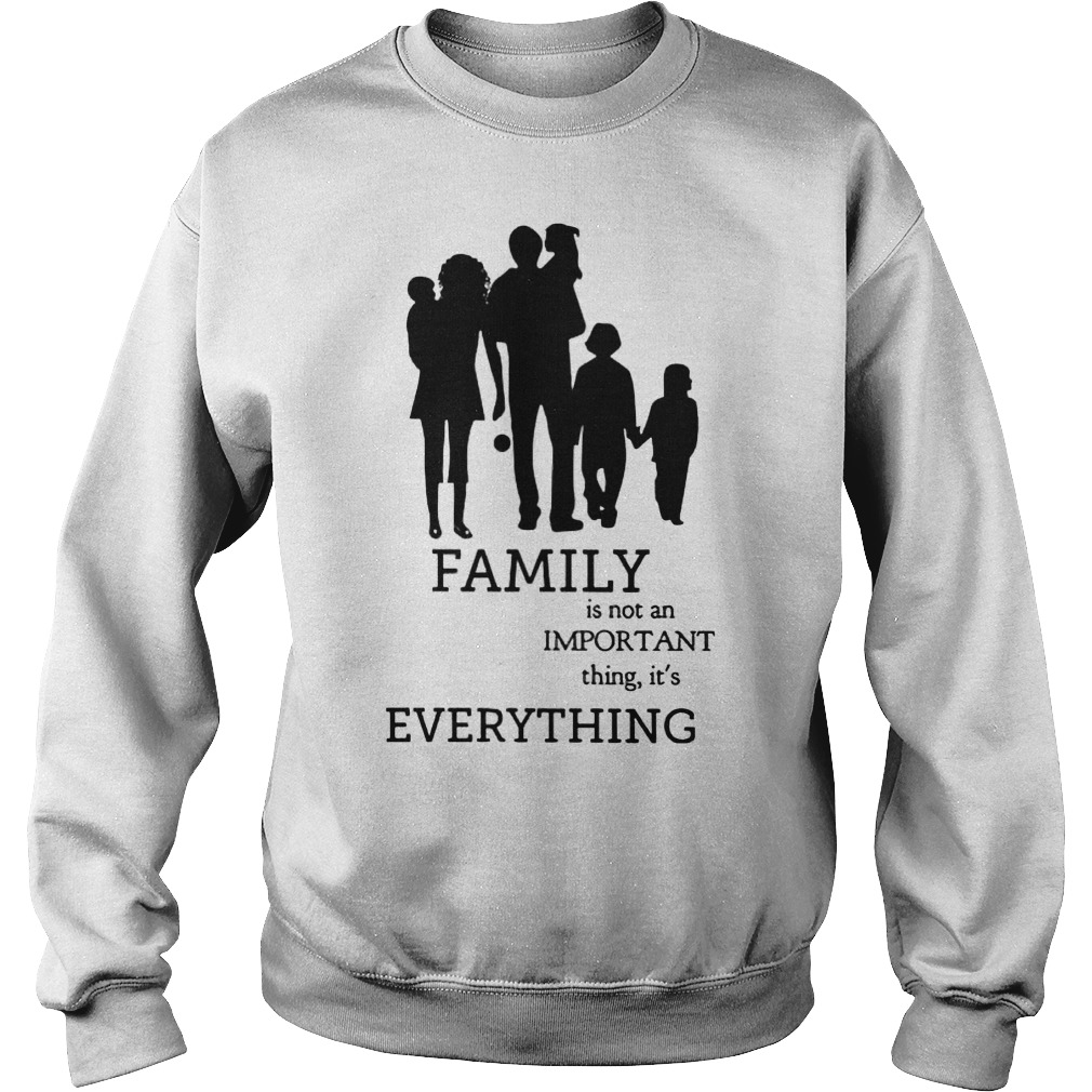 Family Is Not An Important Thing, It's Everything Sweat Shirt