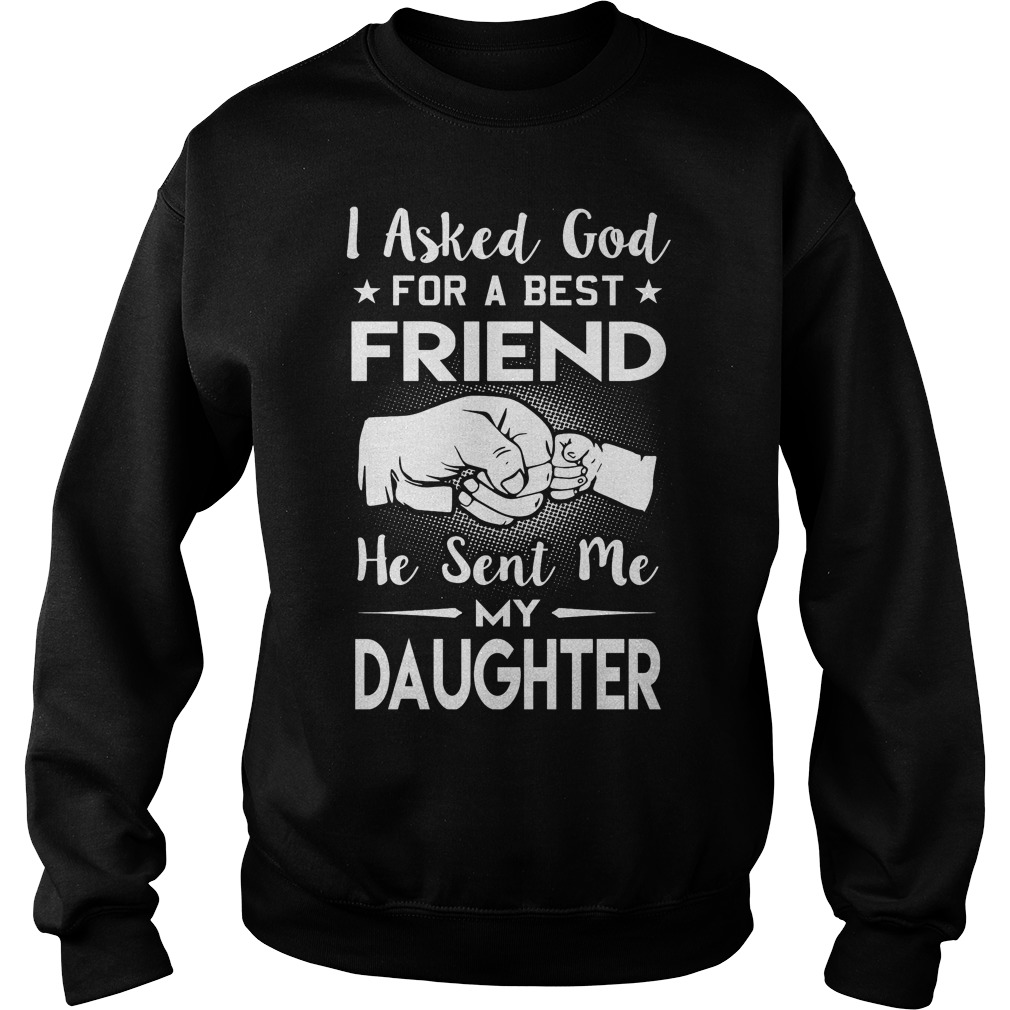 I Asked God For A Best Friend He Sent Me My Daughters Sweat Shirt
