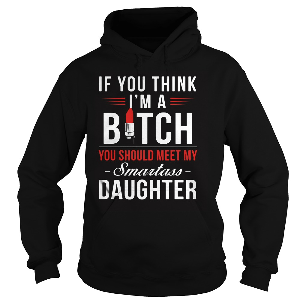 If You Think I M A Bitch You Should Meet My Smartass Daughter Hoodie