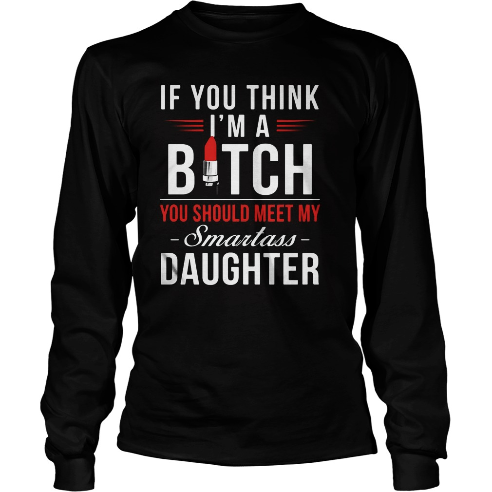 If You Think I M A Bitch You Should Meet My Smartass Daughter Longsleeve