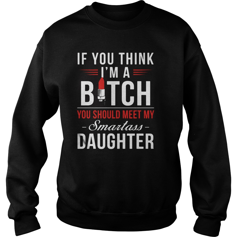 If You Think I M A Bitch You Should Meet My Smartass Daughter Sweat Shirt