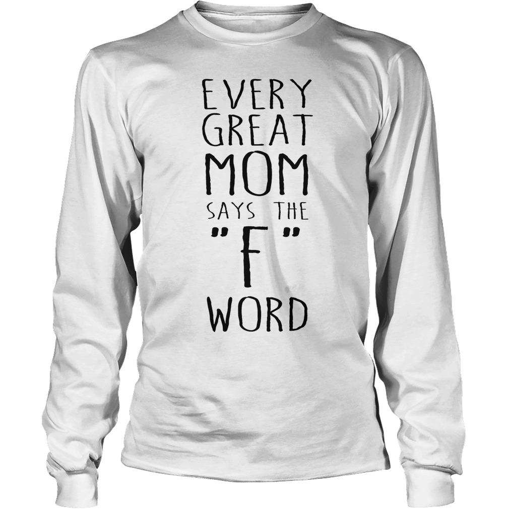 Every Great Mom Says The F Word Longsleeve