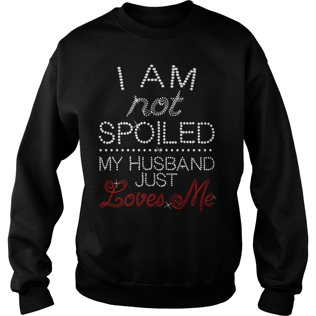 I Am Not Spoiled My Husband Just Loves Me Sweat Shirt
