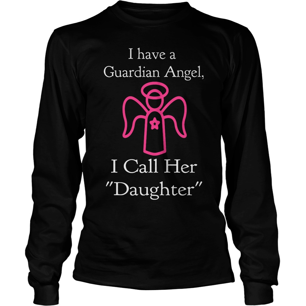I Have A Guardian Angel, I Call Her Daughter Longsleeve
