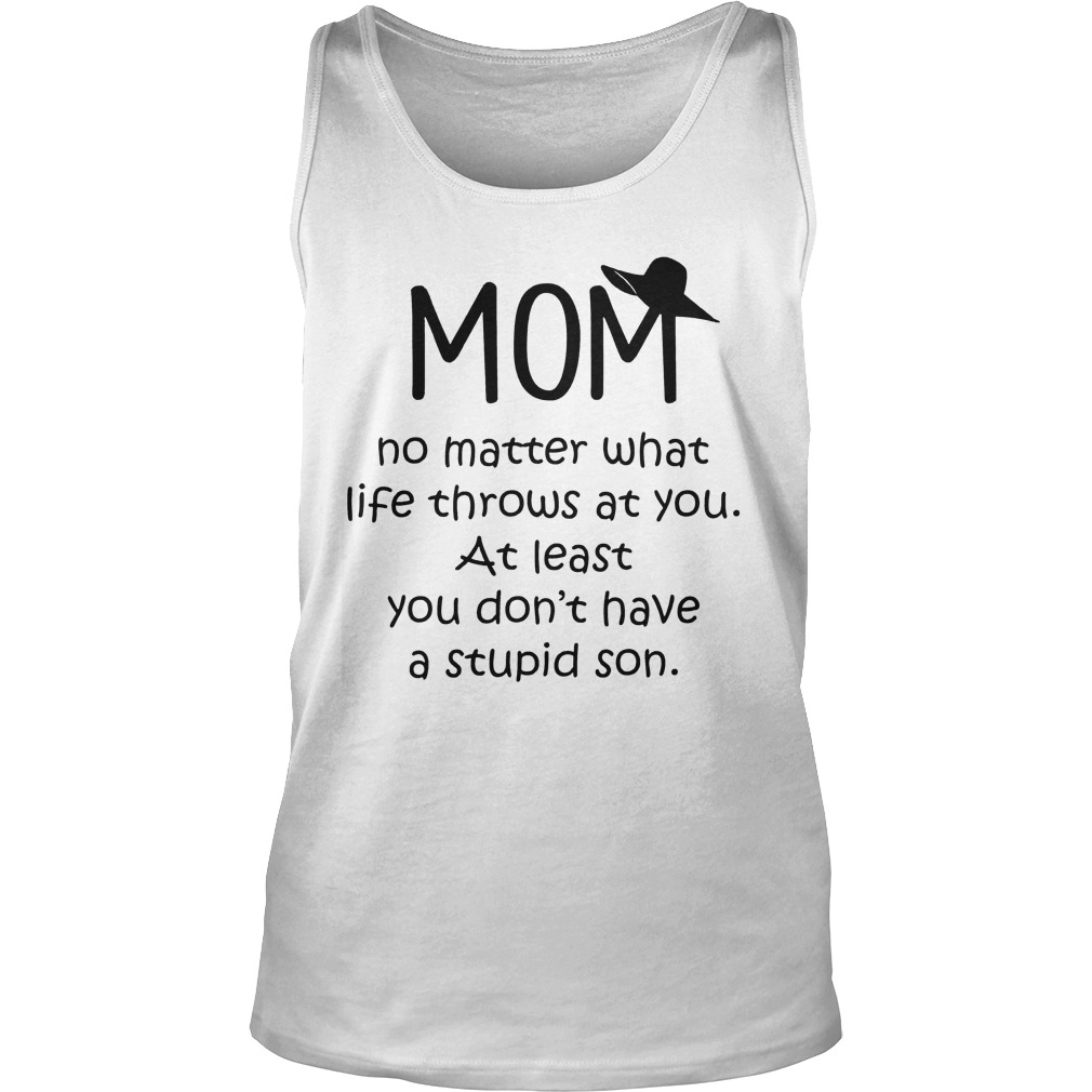 Mom No Matter What Life Throws At You At Least You Don't Have A Stupid Son Tanktop