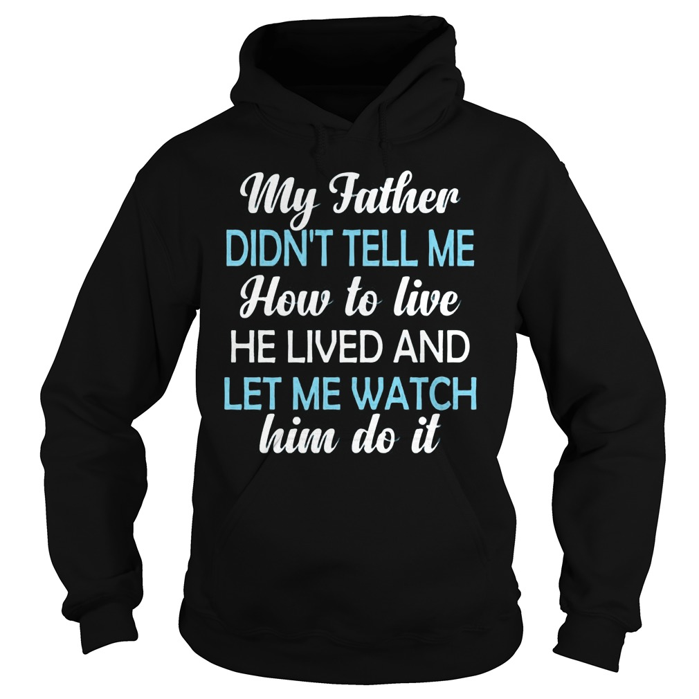 My Father Didnt Tell Me How To Live He Lived And Let Me Watch Him Do It Hoodie