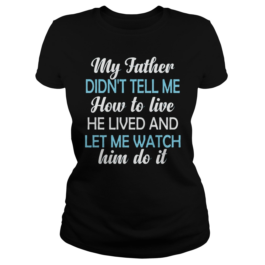 My Father Didnt Tell Me How To Live He Lived And Let Me Watch Him Do It Ladies Tee