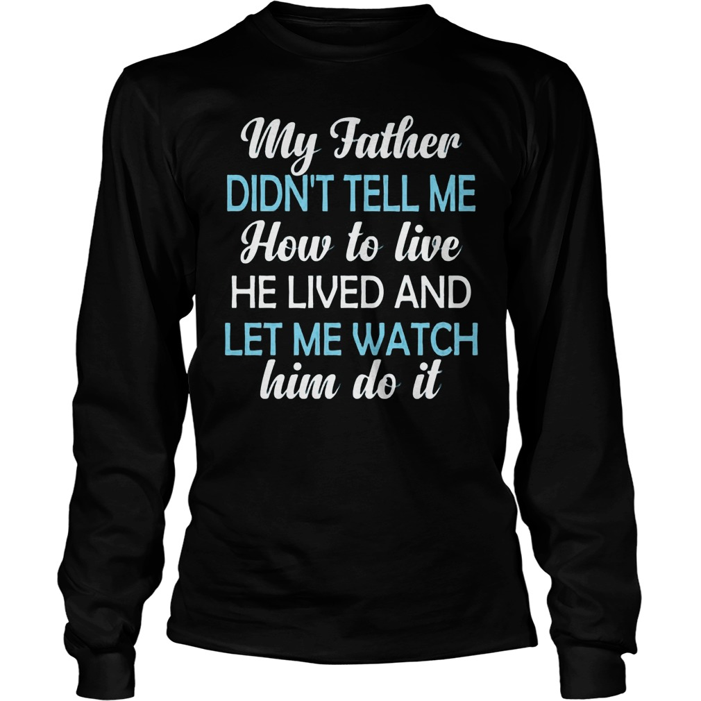 My Father Didnt Tell Me How To Live He Lived And Let Me Watch Him Do It Longsleeve