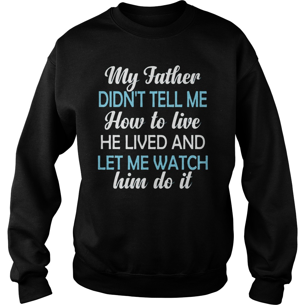 My Father Didnt Tell Me How To Live He Lived And Let Me Watch Him Do It Sweat Shirt