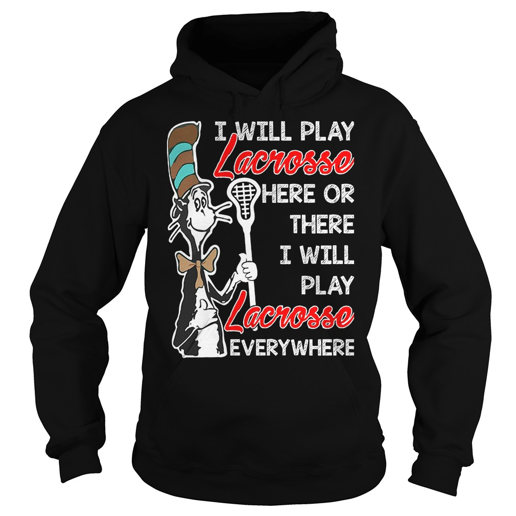 Dr Seuess I'll Play Lacrosse Here Or There I'll Play Lacrosse Everywhere Hoodie