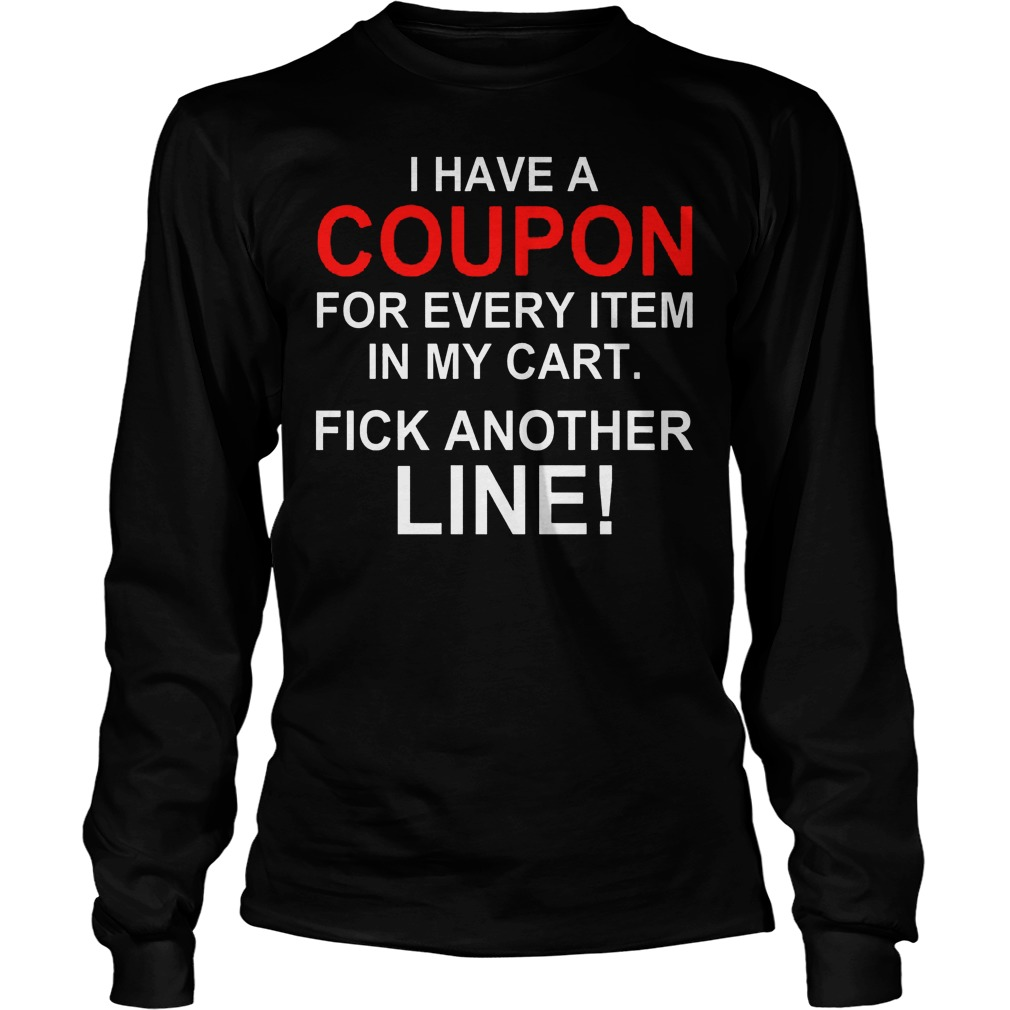 I Have A Coupon For Every Item In My Cart Fick Another Line Longsleeve