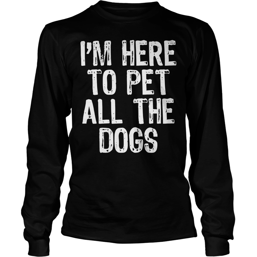 I'm Here To Pet All The Dogs Longsleeve