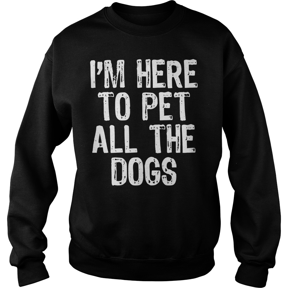 I'm Here To Pet All The Dogs Sweater