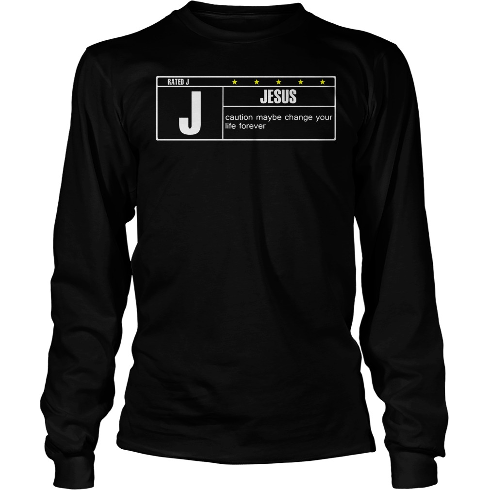 Rated J Jesus Caution Maybe Change Your Life Forever Longsleeve