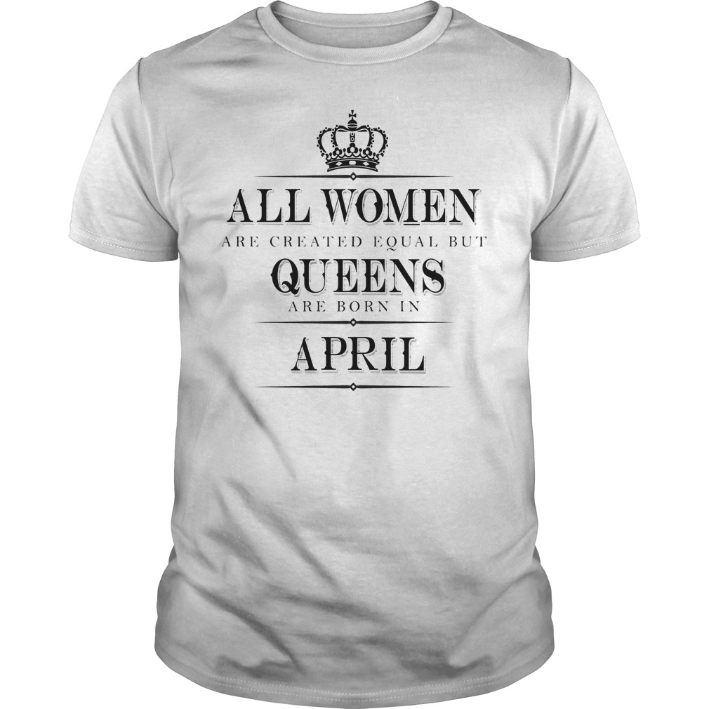 All Women Are Created Equal But Queens Are Born In April Shirt Guy Tee