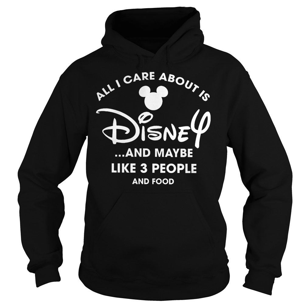 All I Care About Is Disnay And Maybe Like 3 People And Food Hoodie