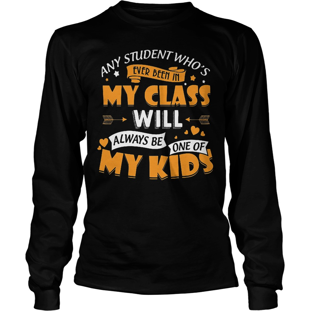 Any Student Who's Ever Been In My Class Will Be One Of My Kids Longsleeve