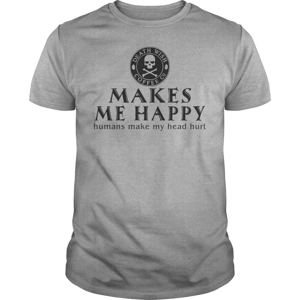 Death Wish Coffee Co. Makes Me Happy Humans Make My Head Hurt Shirt