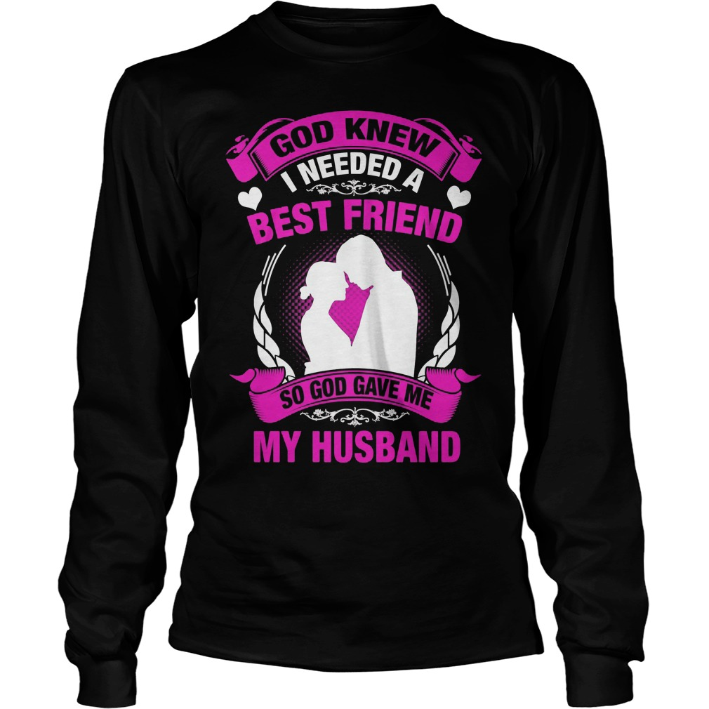 God Knew I Needed A Best Friend So God Gave Me My Husband Longsleeve