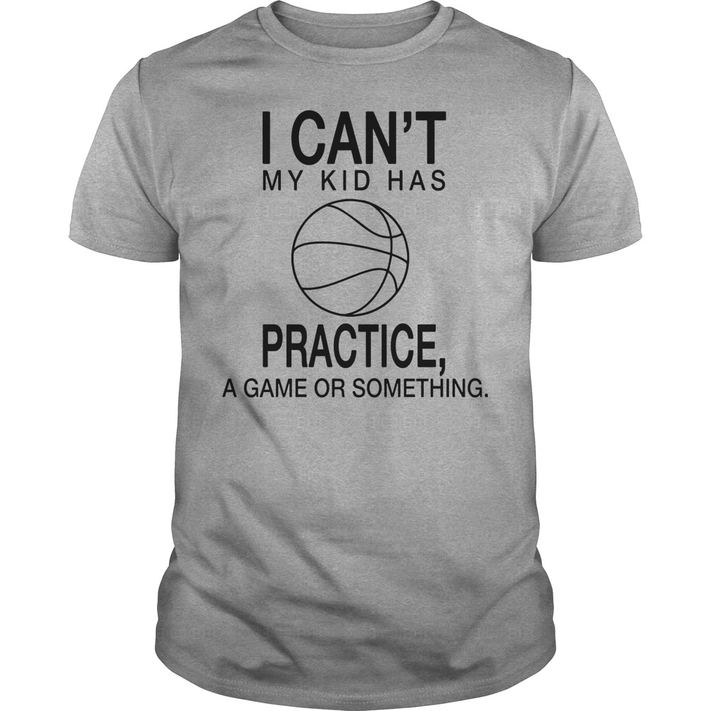 I Can't My Kid Has Practice A Game Or Something Shirt