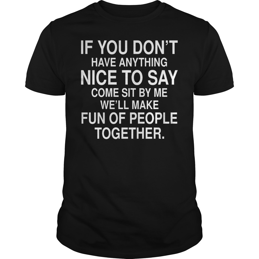 If You Dont Have Anything Nice To Say Come Sit By Me We'll Make Fun Of People Together Shirt