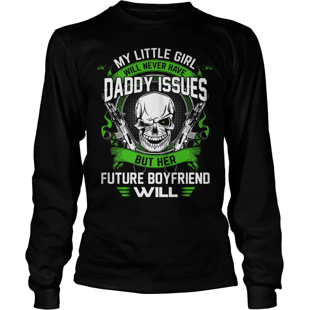 My Little Girl Will Never Have Daddy Issues But Her Future Boyfriend Will Longsleeve