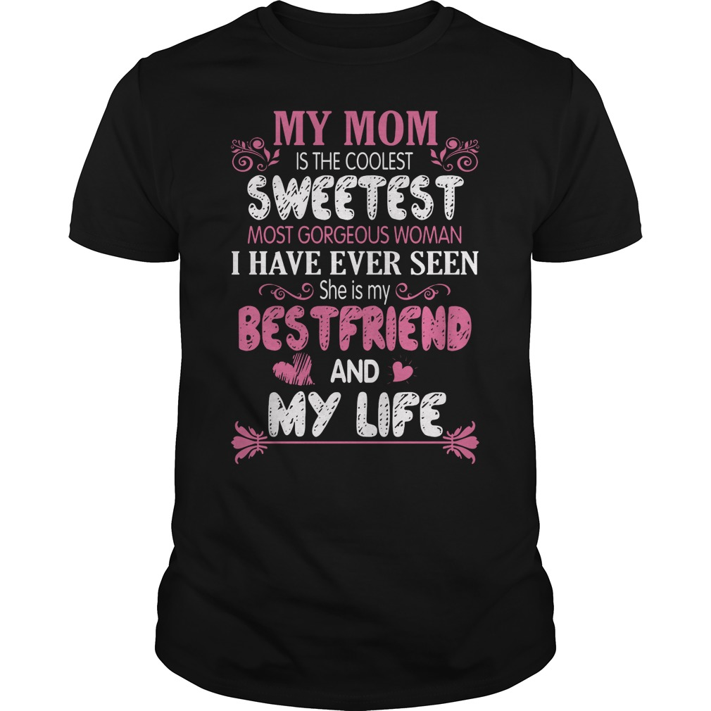 My Mom Is The Coolest Sweetest Most Gorgeous Women I Have Ever Seen Shirt