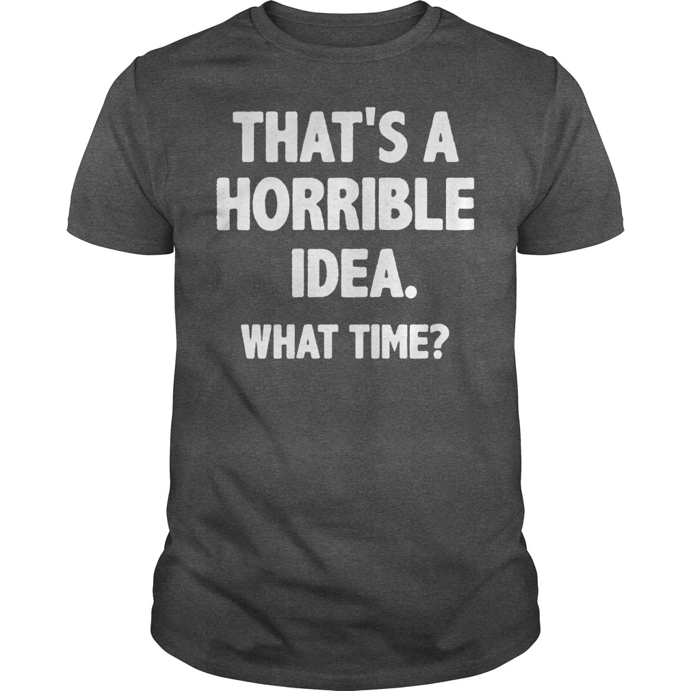 That Is A Horrible Idea What Time Shirt