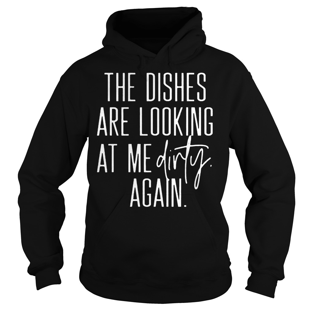 The Dishes Are Looking At Me Dirty Again Hoodie