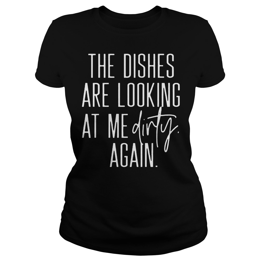 The Dishes Are Looking At Me Dirty Again Ladies