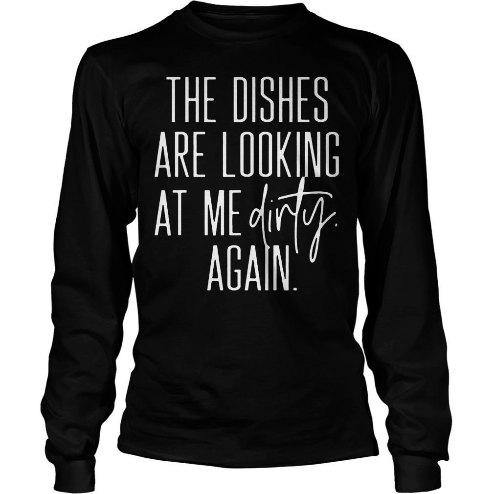 The Dishes Are Looking At Me Dirty Again Longsleeve