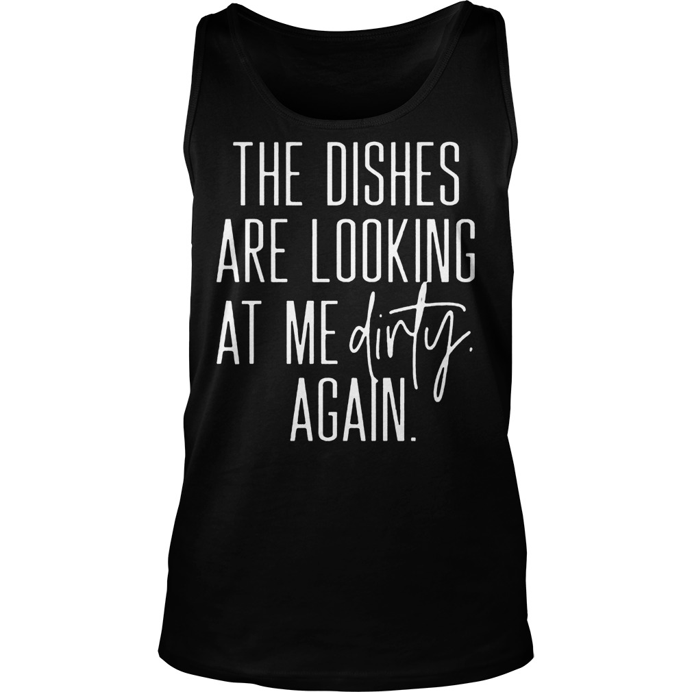 The Dishes Are Looking At Me Dirty Again Tanktop