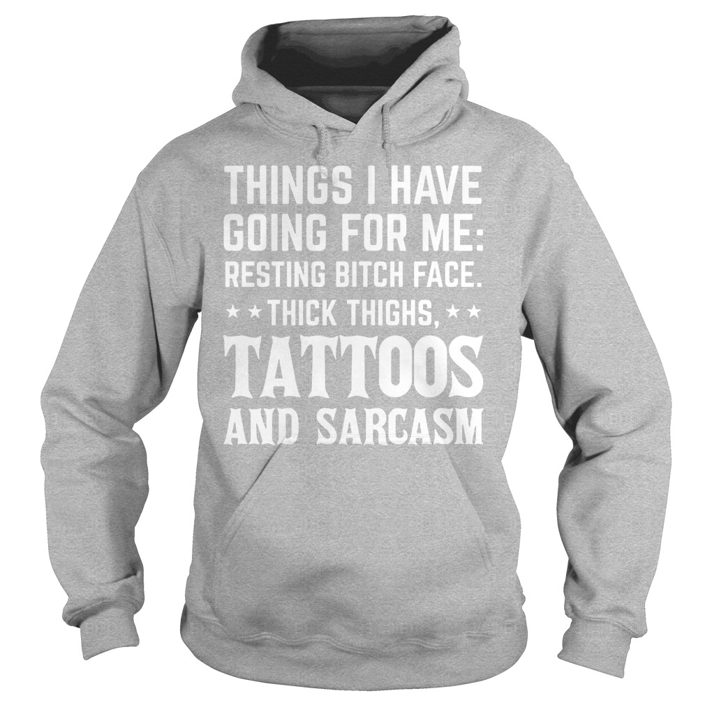 Things I Have Going For Me Resting Bitch Face Thick Thighs Tattoos And Sarcasm Hoodie