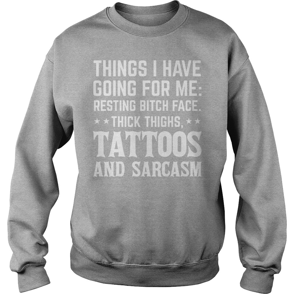 Things I Have Going For Me Resting Bitch Face Thick Thighs Tattoos And Sarcasm Sweater