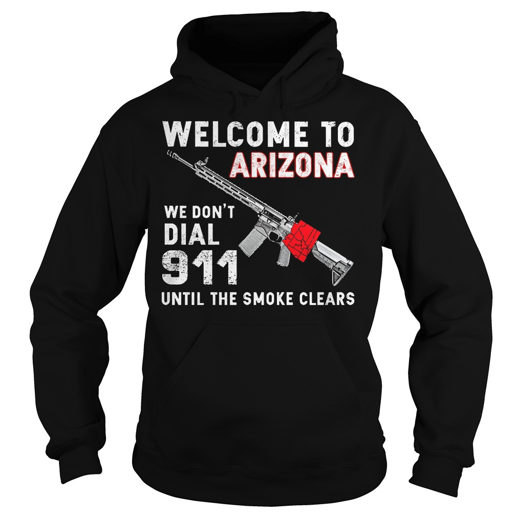 Welcome To Arizona We Don't Dial 911 Until The Smoke Clears Hoodie