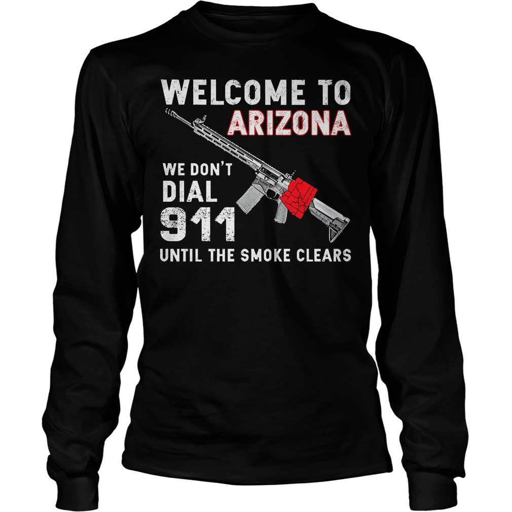 Welcome To Arizona We Don't Dial 911 Until The Smoke Clears Longsleeve