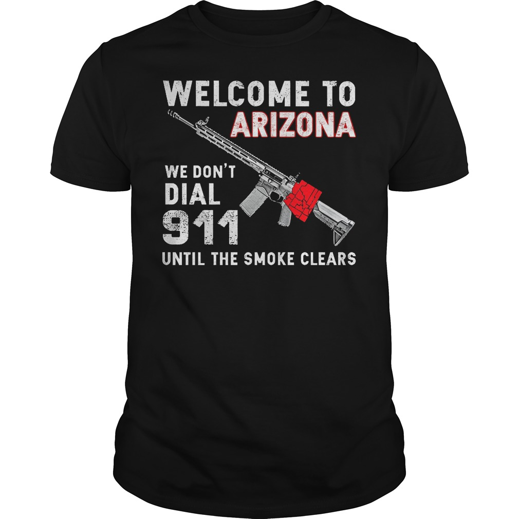 Welcome To Arizona We Don't Dial 911 Until The Smoke Clears Shirt