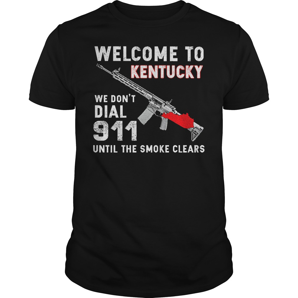 Welcome To Kentucky We Don't Dial 911 Until The Smoke Clears Shirt