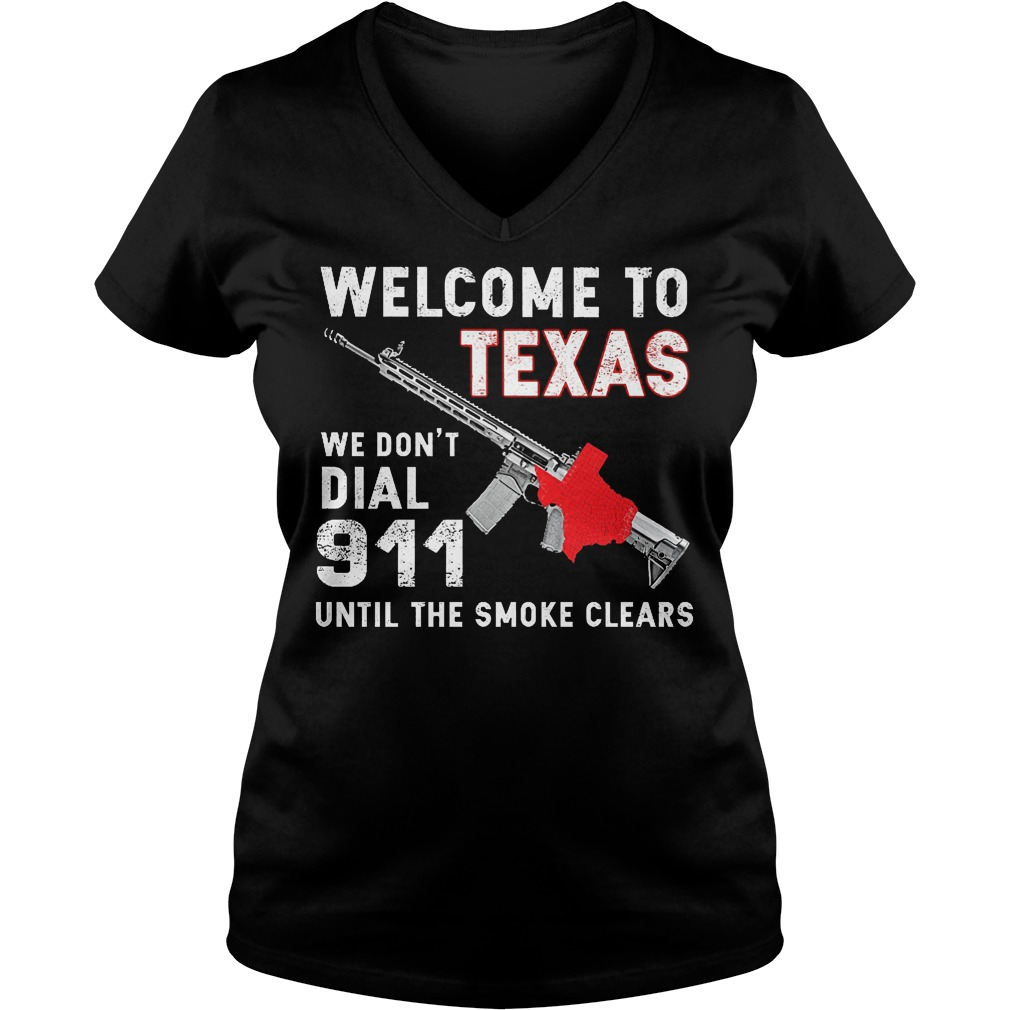 Welcome To Texas We Don't Dial 911 Until The Smoke Clears V Neck