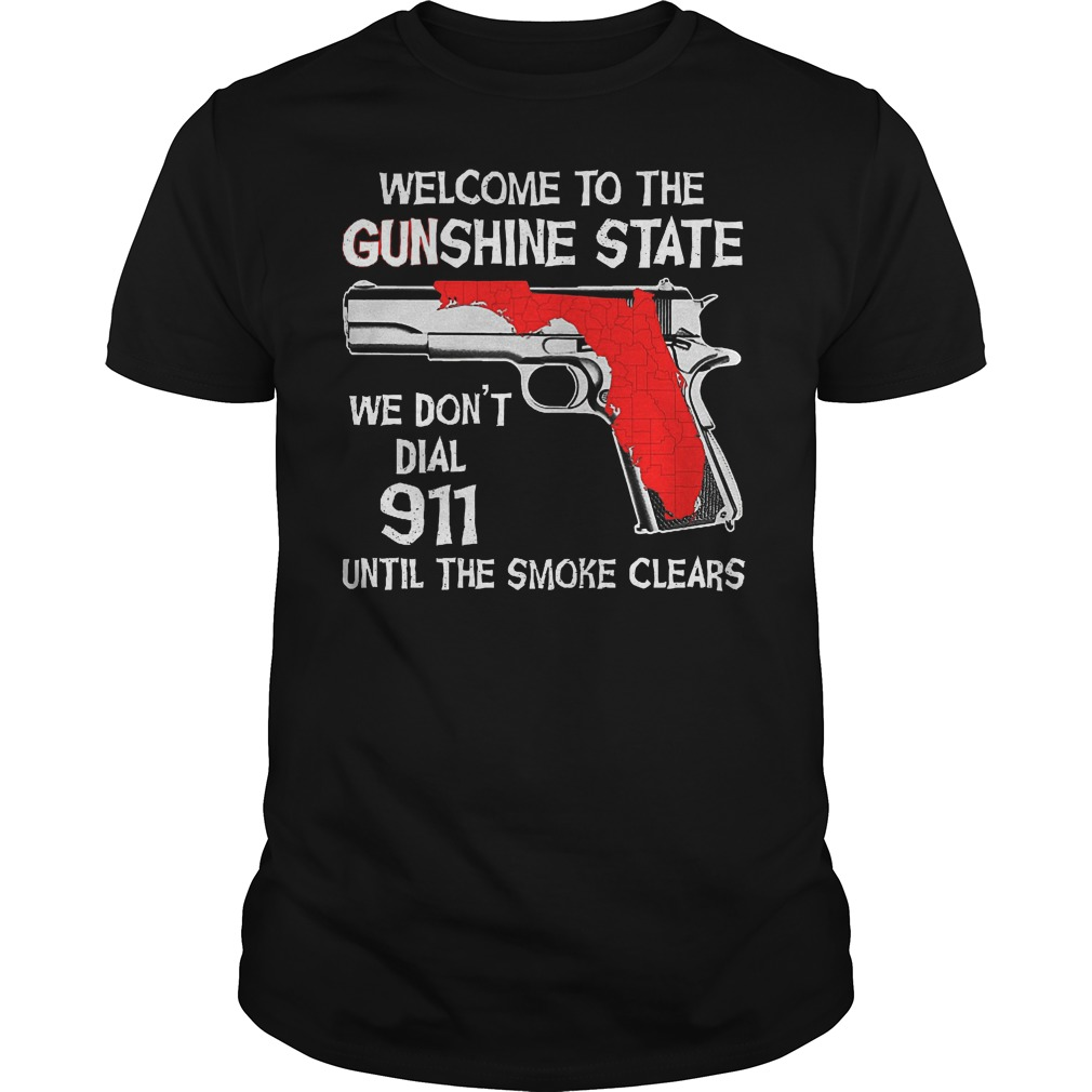 Welcome To The Gunshine State We Don't Dial 911 Until The Smoke Clears Shirt