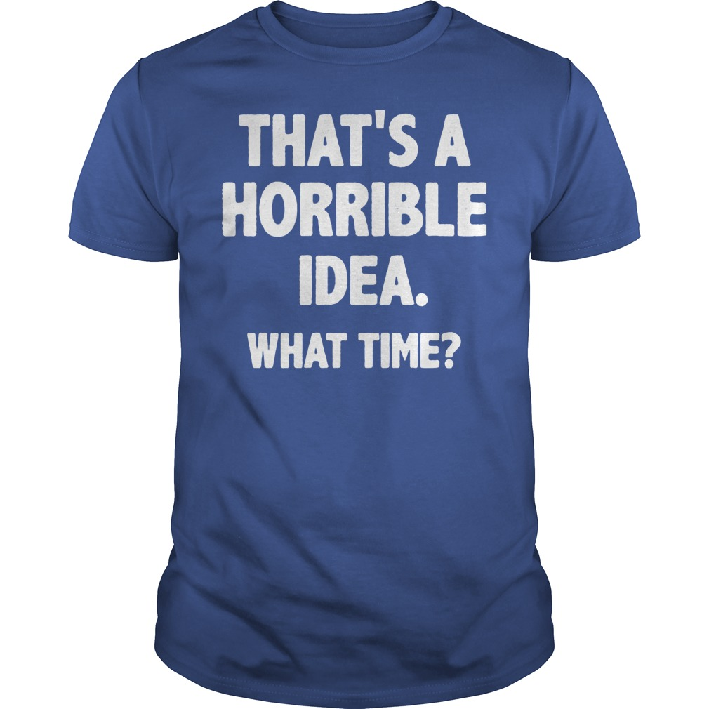 What Time That Is A Horrible Idea Shirt