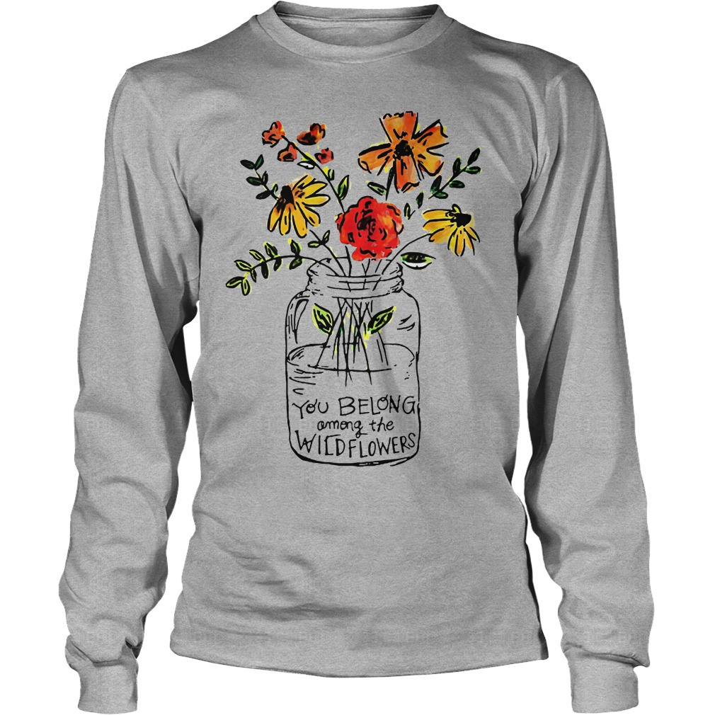 You Belong Among The Wild Flowers Longsleeve