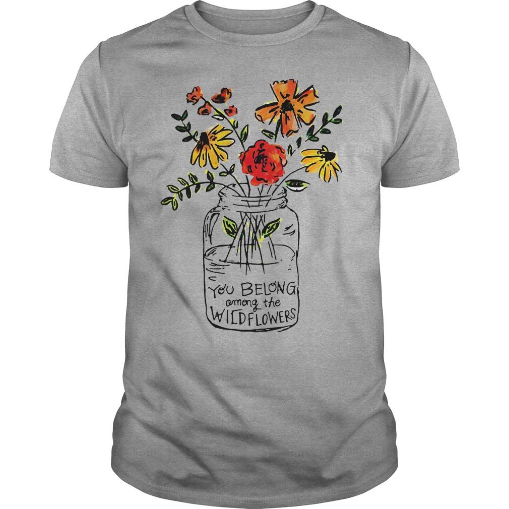 You Belong Among The Wild Flowers Shirt