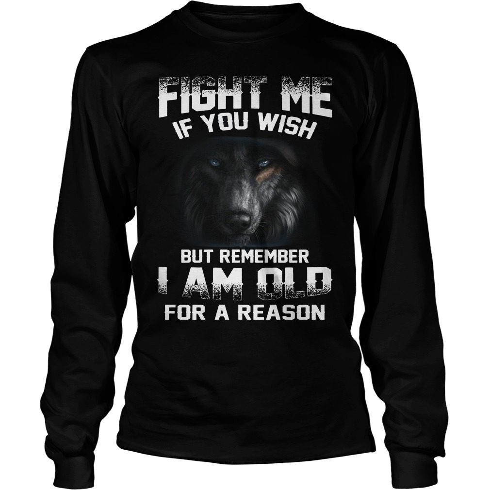 Fight Me If You Wish But Remember I Am Old For A Reason Longsleeve