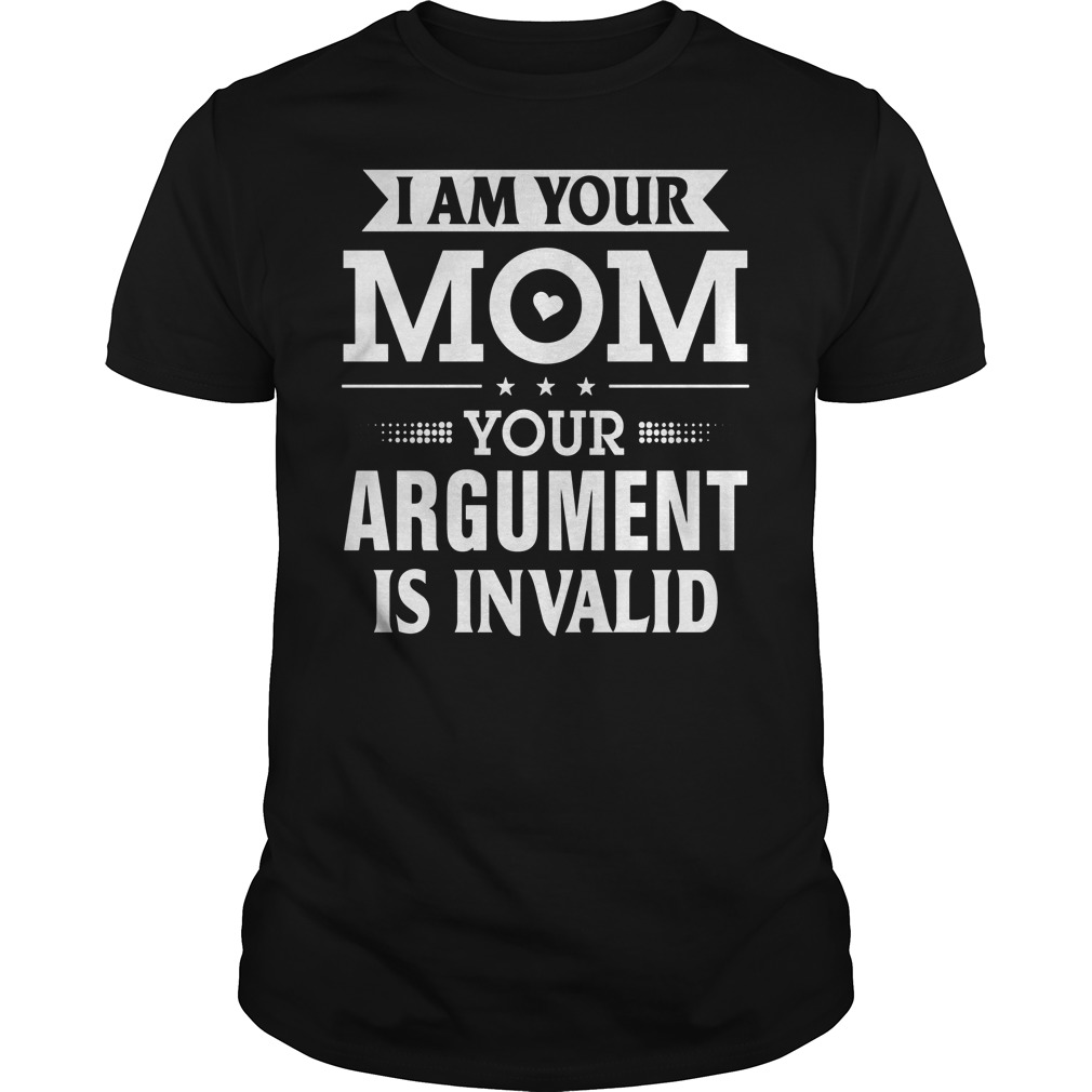 I Am Your Mom Your Argument Is Invalid Shirt