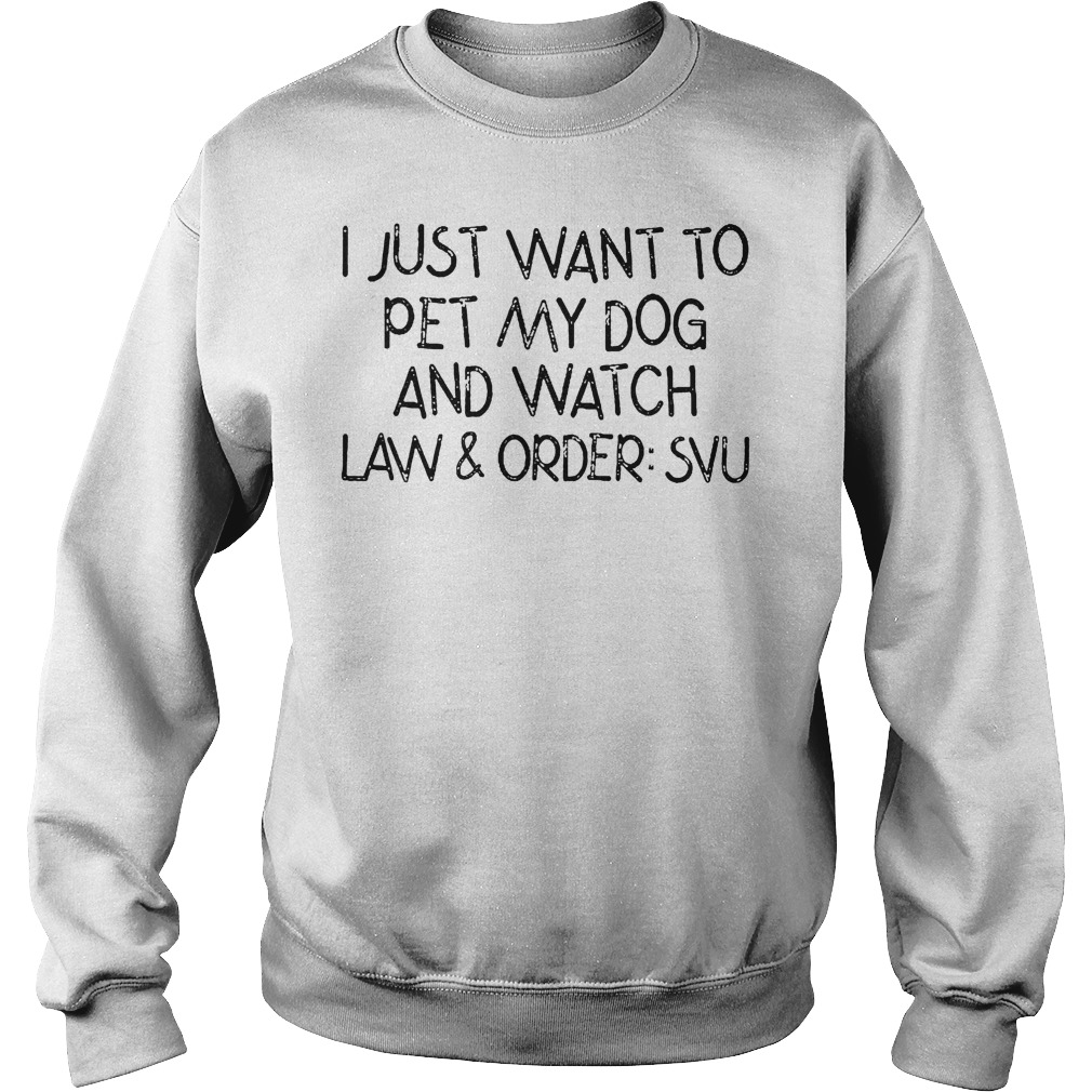 I Just Want To Pet My Dog And Watch Law And Order Svu Sweater