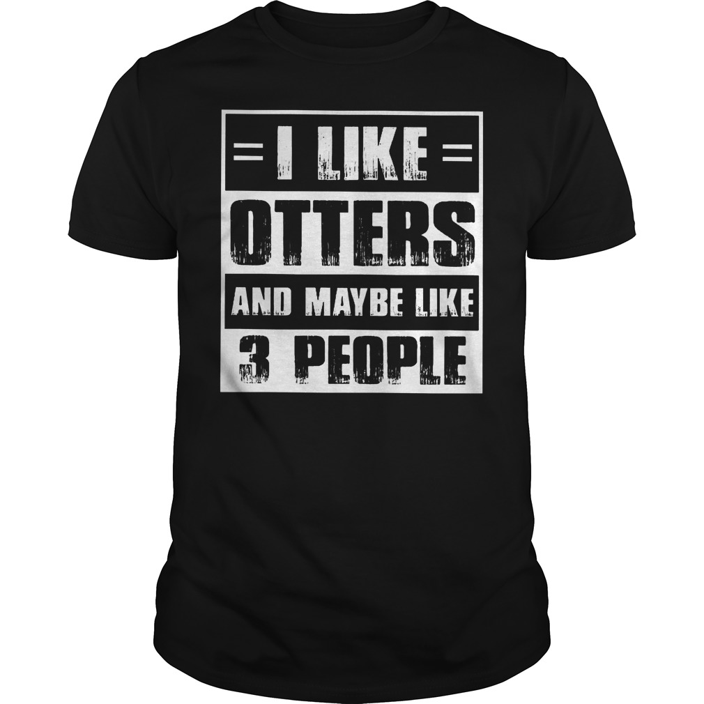 I Like Otters And Maybe Like 3 People Shirt