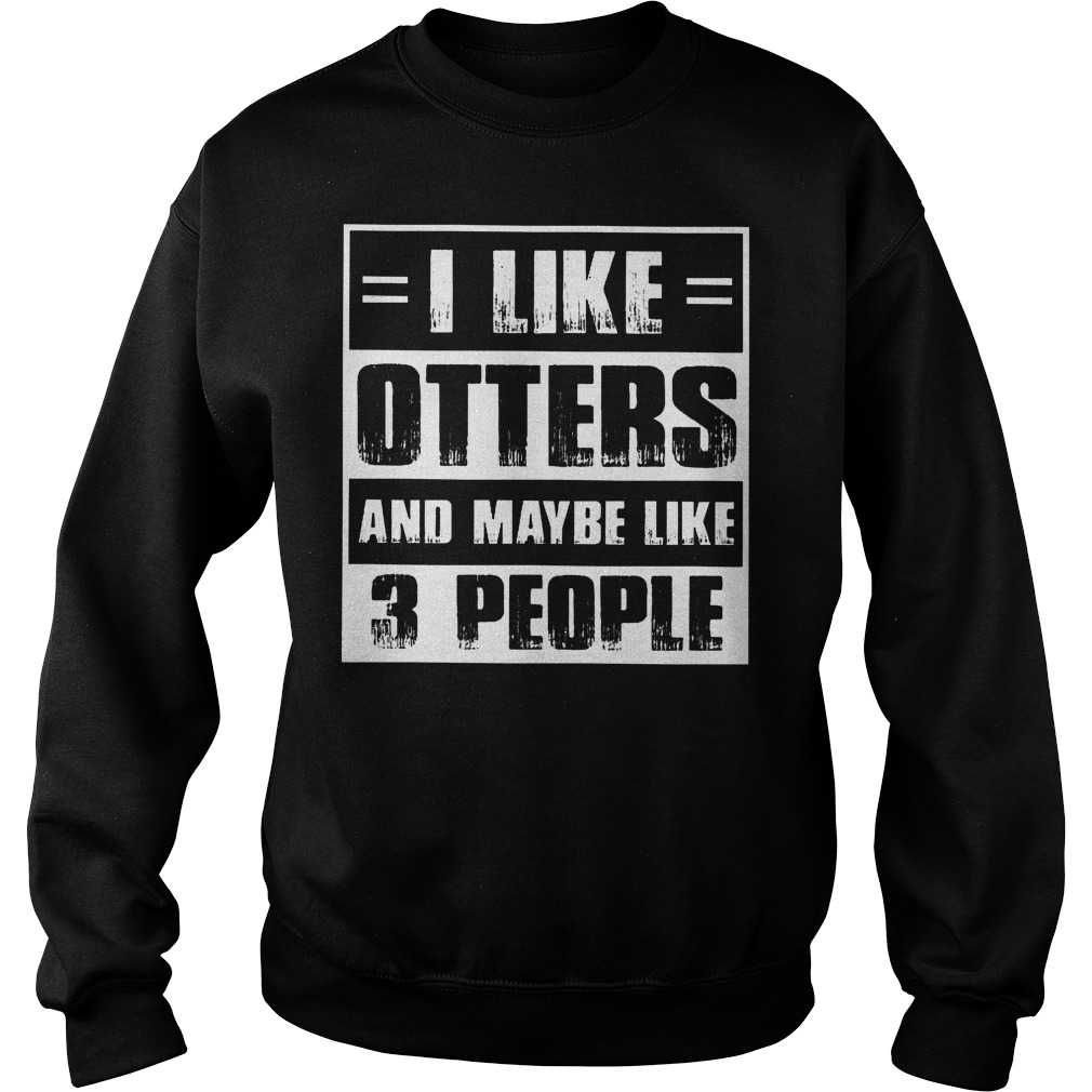 I Like Otters And Maybe Like 3 People Sweater